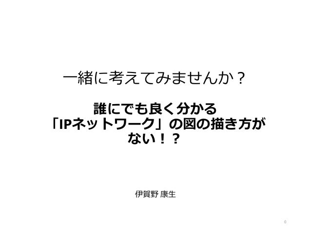 一緒に考えてみませんか? 誰にでも良く分かる 「IPネットワーク」の図の描き方が ない!? 伊賀野 康生 0