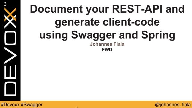 @johannes_fiala#Devoxx #Swagger Document your REST-API and generate client-code using Swagger and Spring Johannes Fiala FWD