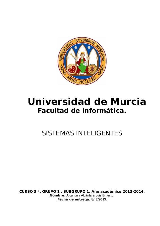 Universidad de Murcia Facultad de informática. SISTEMAS INTELIGENTES  CURSO 3 º, GRUPO 1 , SUBGRUPO 1, Año académico 2013-...