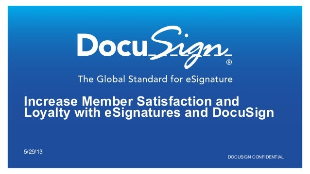 DOCUSIGN CONFIDENTIAL Increase Member Satisfaction and Loyalty with eSignatures and DocuSign 5/29/13
