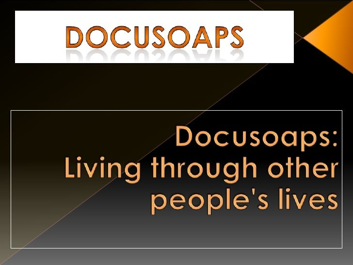 Docusoaps<br />Docusoaps:Living through other people's lives<br />