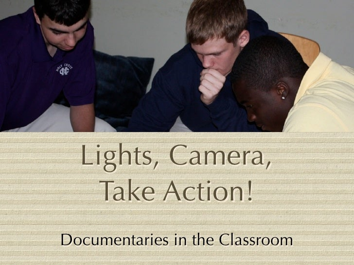 Lights, Camera,     Take Action! Documentaries in the Classroom