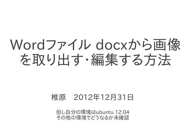 Wordファイル docxから画像  を取り出す・編集する方法      椎原 2012年12月31日                 但し自分の環境はubuntu 12.04     その他の環境でどうなるか未確認