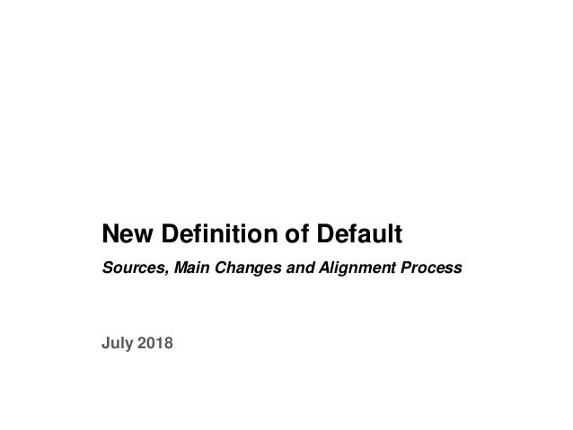 0 New Definition of Default Sources, Main Changes and Alignment Process July 2018