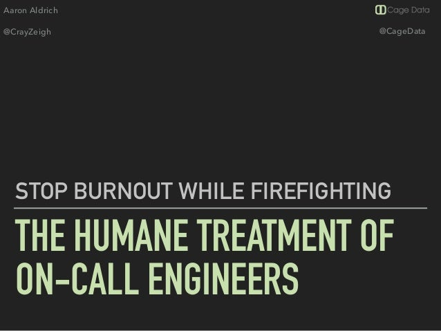 Aaron Aldrich @CrayZeigh @CageData THE HUMANE TREATMENT OF ON-CALL ENGINEERS STOP BURNOUT WHILE FIREFIGHTING
