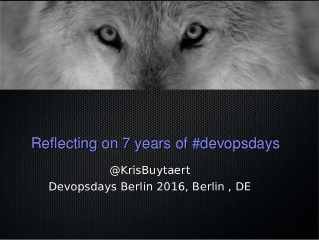 Reflecting on 7 years of #devopsdaysReflecting on 7 years of #devopsdays @KrisBuytaert Devopsdays Berlin 2016, Berlin , DE