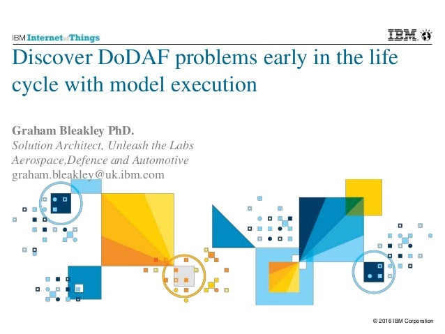 © 2016 IBM Corporation Discover DoDAF problems early in the life cycle with model execution Graham Bleakley PhD. Solution ...