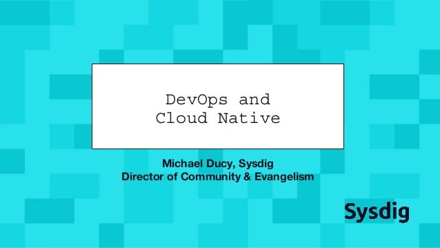 @mfdii Michael Ducy, Sysdig Director of Community & Evangelism DevOps and Cloud Native