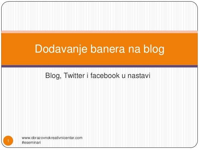 Dodavanje banera na blog                Blog, Twitter i facebook u nastavi    www.obrazovnokreativnicentar.com1   #eseminari