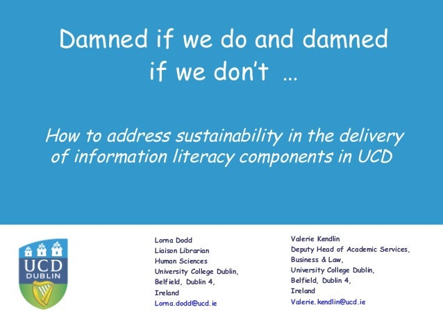 Damned if we do and damned if we don't … Lorna Dodd Liaison Librarian Human Sciences University College Dublin, Belfield, ...