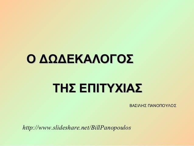 Ο ΔΩΔΕΚΑΛΟΓΟΣ ΤΗΣ ΕΠΙΤΥΧΙΑΣ ΒΑΣΙΛΗΣ ΠΑΝΟΠΟΥΛΟΣ  http://www.slideshare.net/BillPanopoulos