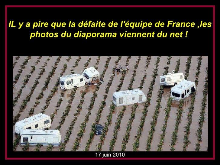 17 juni 2010 IL y a pire que la défaite de l'équipe de France ,les photos du diaporama viennent du net !  17 juin 2010