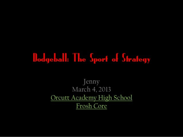 Dodgeball: The Sport of Strategy               Jenny           March 4, 2013    Orcutt Academy High School            Fros...