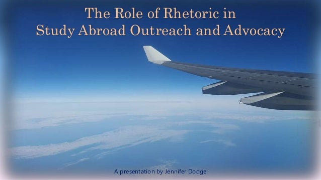 The Role of Rhetoric in Study Abroad Outreach and Advocacy A presentation by Jennifer Dodge