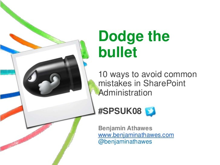 Dodge thebullet10 ways to avoid commonmistakes in SharePointAdministration#SPSUK08Benjamin Athaweswww.benjaminathawes.com@...
