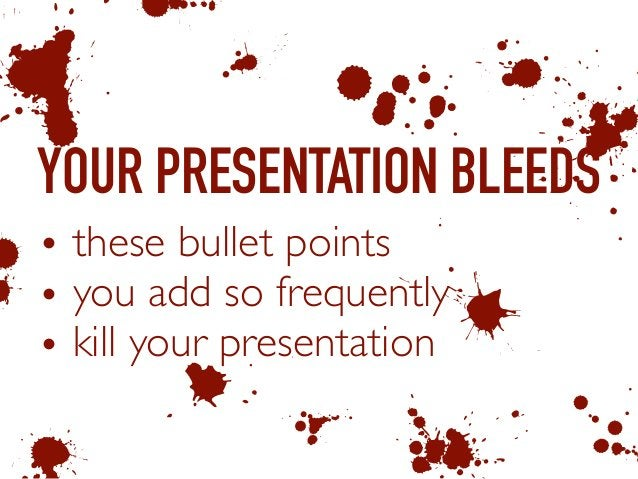 YOUR PRESENTATION BLEEDS • these bullet points • you add so frequently • kill your presentation b A 6 1 & 0 K 3 C E 55