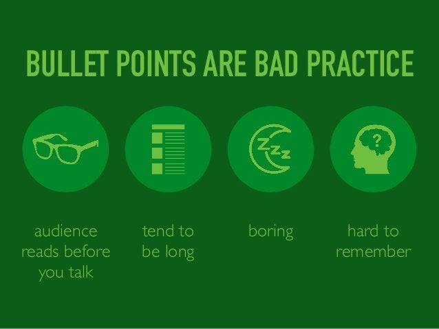tend to be long boring hard to remember audience reads before you talk BULLET POINTS ARE BAD PRACTICE