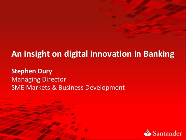 An insight on digital innovation in Banking Stephen Dury Managing Director SME Markets & Business Development