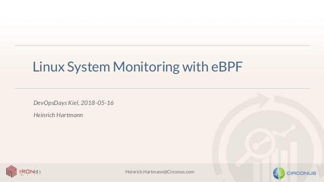 Heinrich.Hartmann@Circonus.com Linux System Monitoring with eBPF DevOpsDays Kiel, 2018-05-16 Heinrich Hartmann