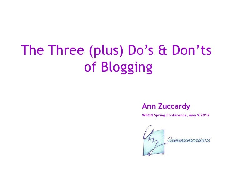 The Three (plus) Do's & Don'ts         of Blogging                   Ann Zuccardy                   WBON Spring Conference...