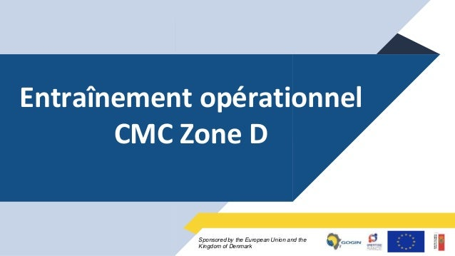 1Sponsored by the European Union and the Kingdom of Denmark Entraînement opérationnel CMC Zone D