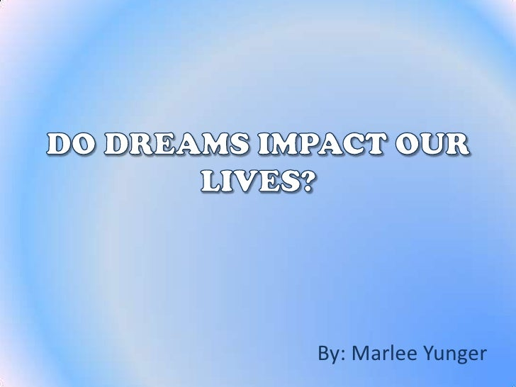 DO DREAMS IMPACT OUR LIVES?<br />By: Marlee Yunger<br />