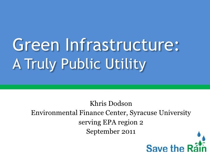 Green Infrastructure:A Truly Public Utility<br />Khris Dodson<br />Environmental Finance Center, Syracuse University<br />...