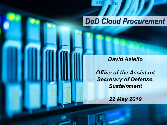 DoD Cloud Procurement David Asiello Office of the Assistant Secretary of Defense, Sustainment 22 May 2019