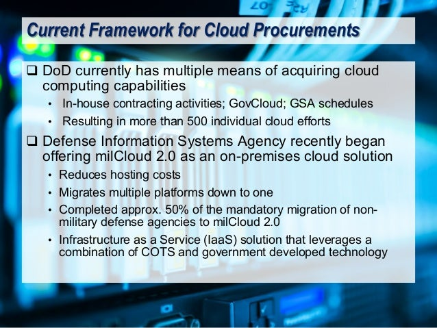 q DoD currently has multiple means of acquiring cloud computing capabilities • In-house contracting activities; GovCloud; ...
