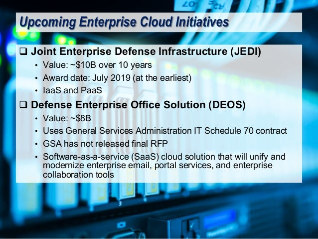 q Joint Enterprise Defense Infrastructure (JEDI) • Value: ~$10B over 10 years • Award date: July 2019 (at the earliest) • ...