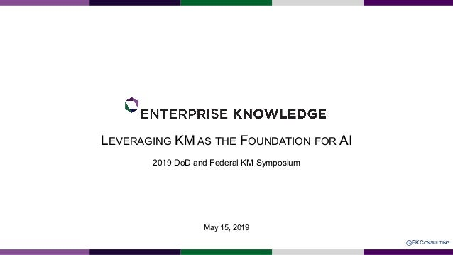 LEVERAGING KM AS THE FOUNDATION FOR AI 2019 DoD and Federal KM Symposium May 15, 2019 @EKCONSULTING