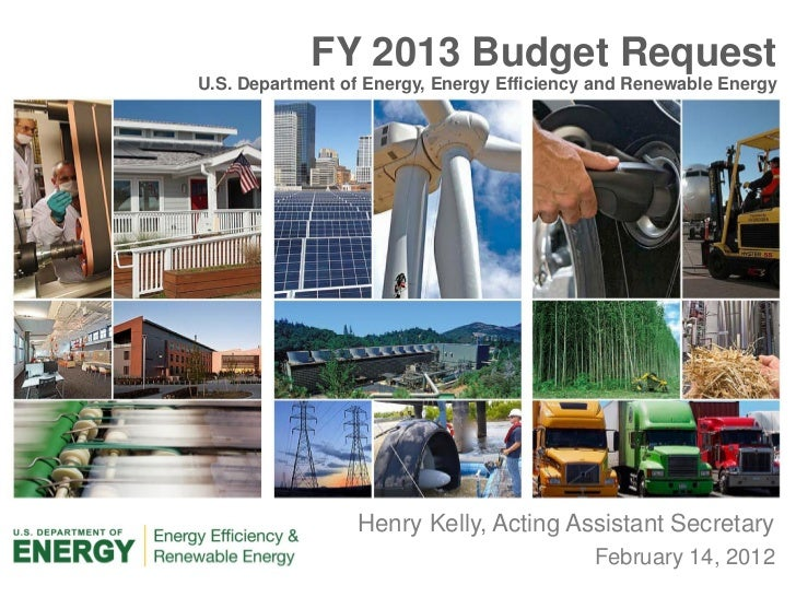 FY 2013 Budget RequestU.S. Department of Energy, Energy Efficiency and Renewable Energy                 Henry Kelly, Actin...