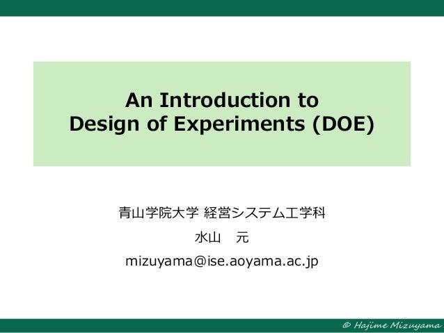 © Hajime Mizuyama An Introduction to Design of Experiments (DOE) 青山学院大学 経営システム工学科 水山 元 mizuyama@ise.aoyama.ac.jp