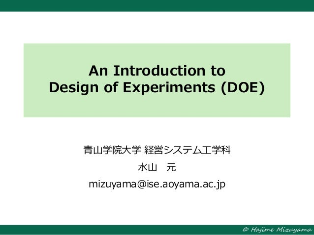 © Hajime Mizuyama An Introduction to Design of Experiments (DOE) 青山学院大学 経営システム工学科 水山 元 mizuyama@ise.aoyama.ac.jp