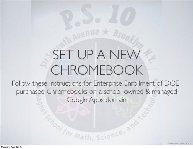 Updated by Chris. Casal, 4/2014 SET UP A NEW CHROMEBOOK Follow these instructions for Enterprise Enrollment of DOE- purcha...