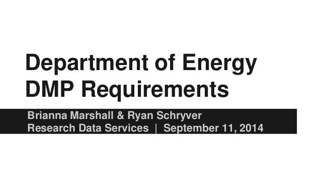 Department of Energy DMP Requirements Brianna Marshall & Ryan Schryver Research Data Services | September 11, 2014