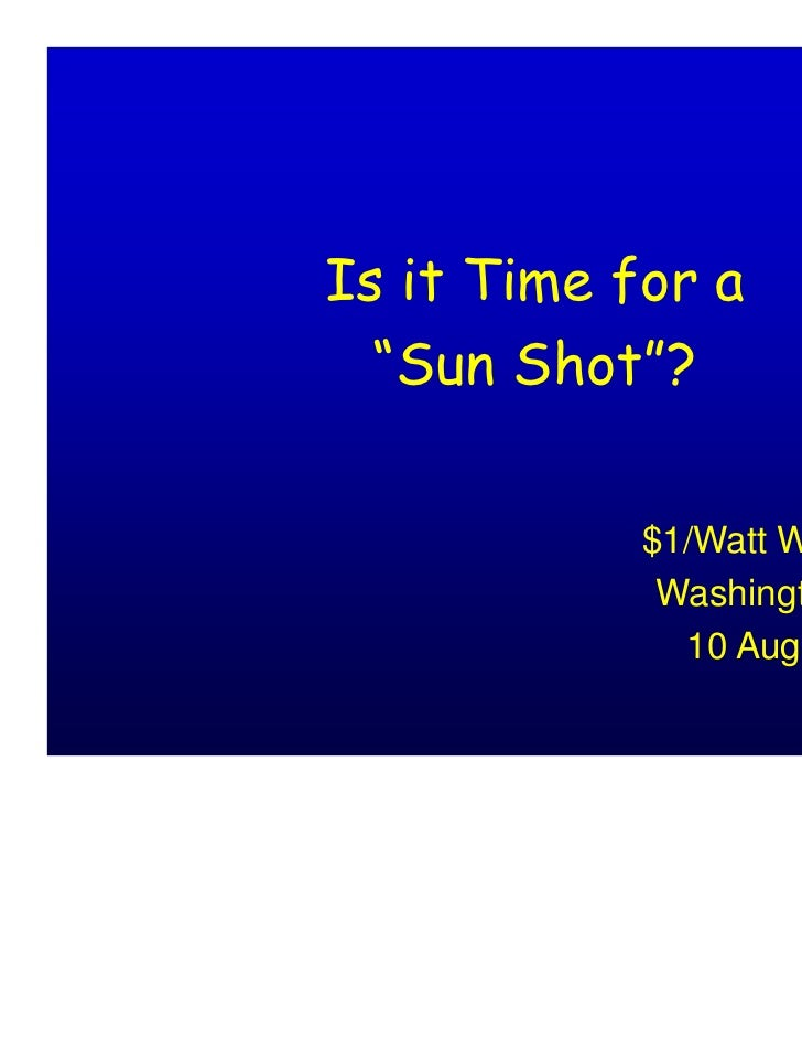 "Is it Time for a  ""Sun Shot""?            $1/Watt Workshop             Washington, D.C.              10 August 2010"