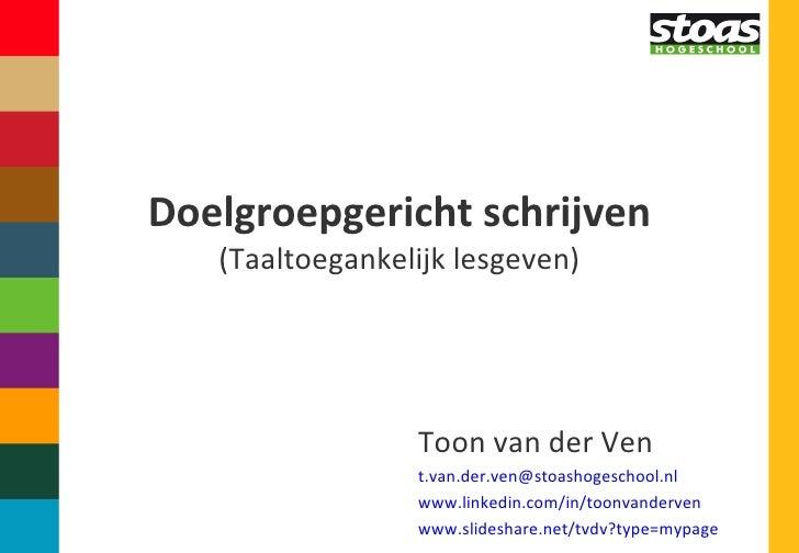 Doelgroepgericht schrijven (Taaltoegankelijk lesgeven) Toon van der Ven [email_address] www.linkedin.com/in/toonvanderven ...