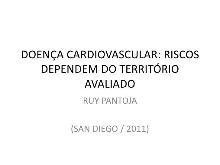 DOENÇA CARDIOVASCULAR: RISCOS DEPENDEM DO TERRITÓRIO AVALIADO<br />RUY PANTOJA<br />(SAN DIEGO / 2011)<br />