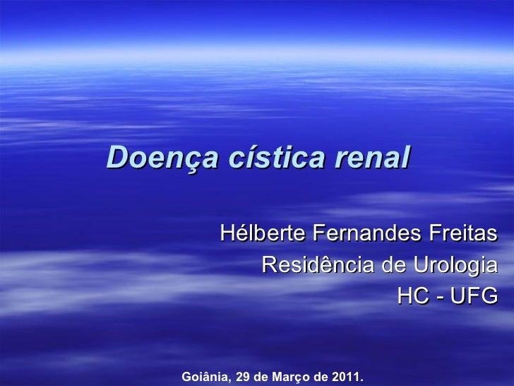 Doença cística renal Hélberte Fernandes Freitas Residência de Urologia HC - UFG Goiânia, 29 de Março de 2011.