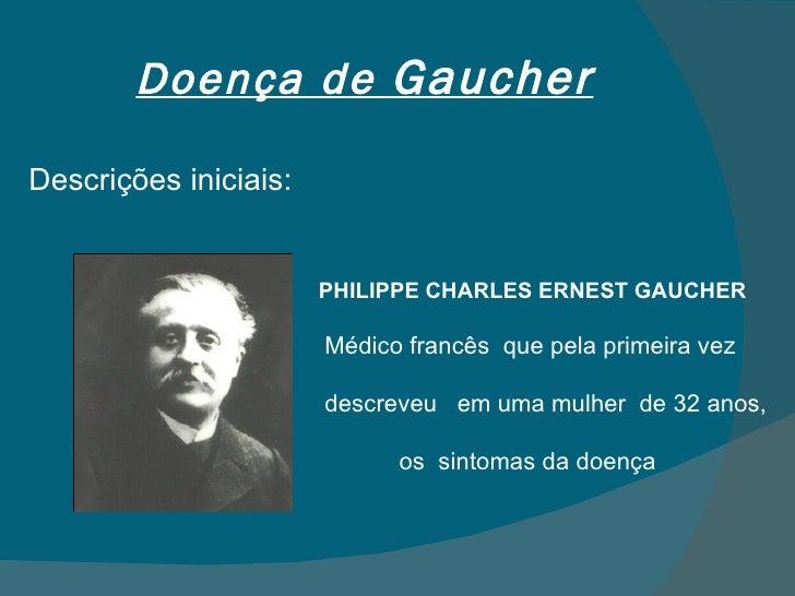 Doença de  Gaucher Descrições iniciais: PHILIPPE CHARLES ERNEST GAUCHER Médico francês  que pela primeira vez  descreveu  ...