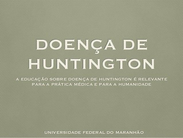 DOENÇA DE HUNTINGTON A EDUCAÇÃO SOBRE DOENÇA DE HUNTINGTON É RELEVANTE PARA A PRÁTICA MÉDICA E PARA A HUMANIDADE UNIVERSID...