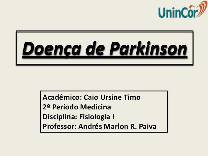 Doença de Parkinson  Acadêmico: Caio Ursine Timo  2º Período Medicina  Disciplina: Fisiologia I  Professor: Andrés Marlon ...