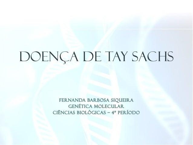 FERNANDA BARBOSA SIQUEIRA GENÉTICA MOLECULAR CIÊNCIAS BIOLÓGICAS – 4º PERÍODO DOENÇA DE TAY SACHS