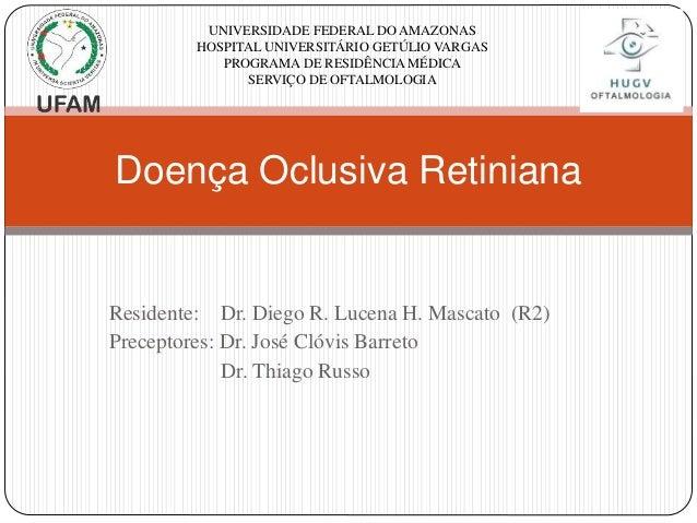 Doença Oclusiva Retiniana UNIVERSIDADE FEDERAL DO AMAZONAS HOSPITAL UNIVERSITÁRIO GETÚLIO VARGAS PROGRAMA DE RESIDÊNCIA MÉ...