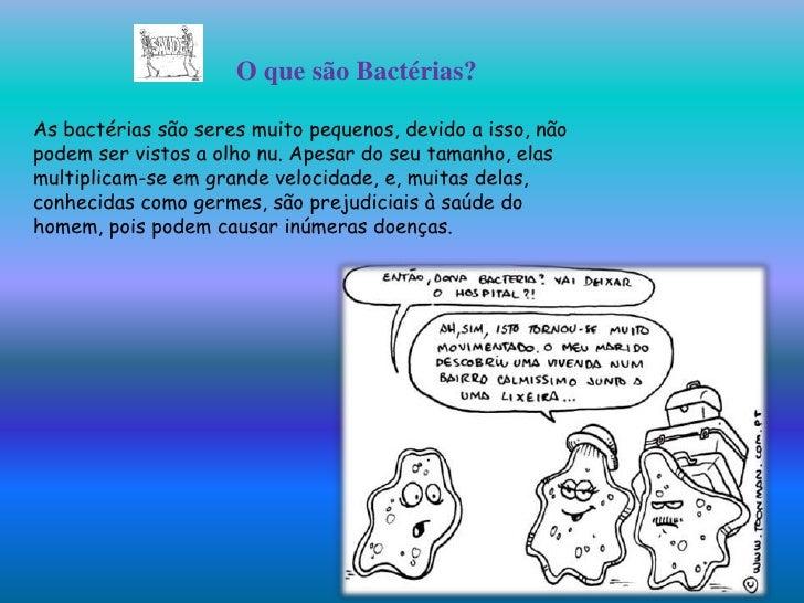 O que são Bactérias?As bactérias são seres muito pequenos, devido a isso, nãopodem ser vistos a olho nu. Apesar do seu tam...