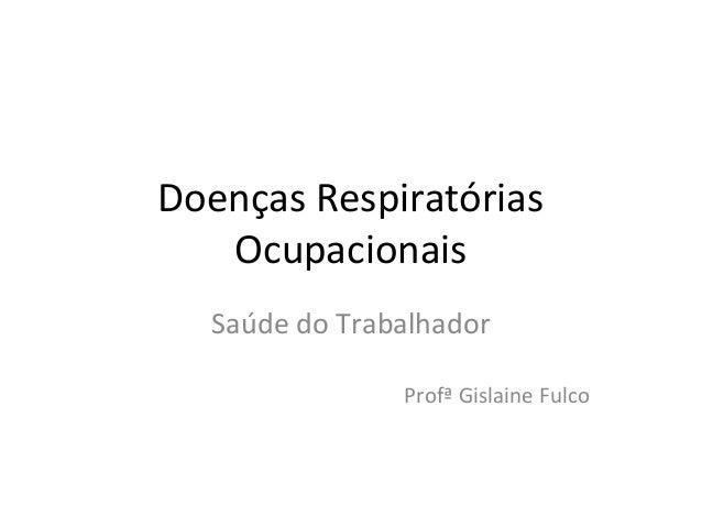 Doenças Respiratórias  Ocupacionais  Saúde do Trabalhador  Profª Gislaine Fulco