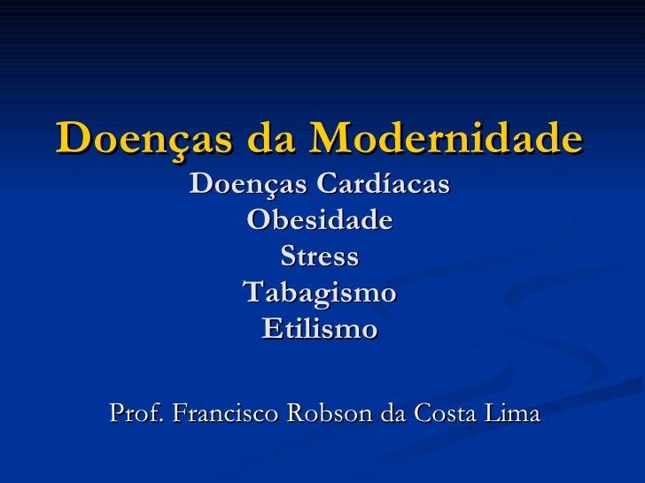 Doenças da Modernidade Doenças Cardíacas Obesidade Stress Tabagismo Etilismo Prof. Francisco Robson da Costa Lima