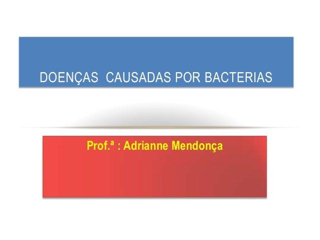 Prof.ª : Adrianne Mendonça DOENÇAS CAUSADAS POR BACTERIAS