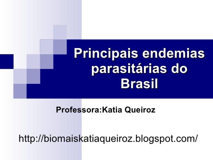 Principais endemias parasitárias do Brasil http://biomaiskatiaqueiroz.blogspot.com/ Professora:Katia Queiroz